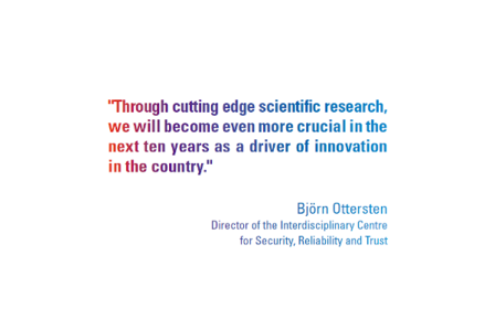 """Through cutting edge scientific research, we will become even more crucial in the next ten years as a driver of innovation in the country."" Björn Ottersten Director of the Interdisciplinary Centre for Security, Reliability and Trust"